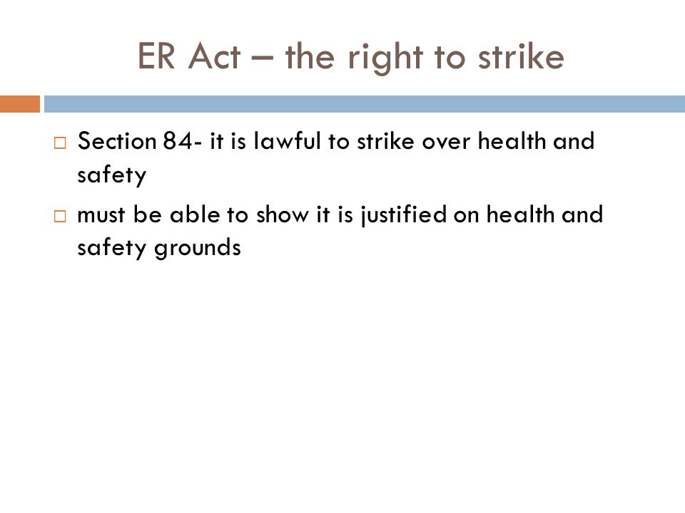 ER Act – the right to strike Section 84- it is lawful to strike over health and safety must be able to show it is justified on health and safety groun