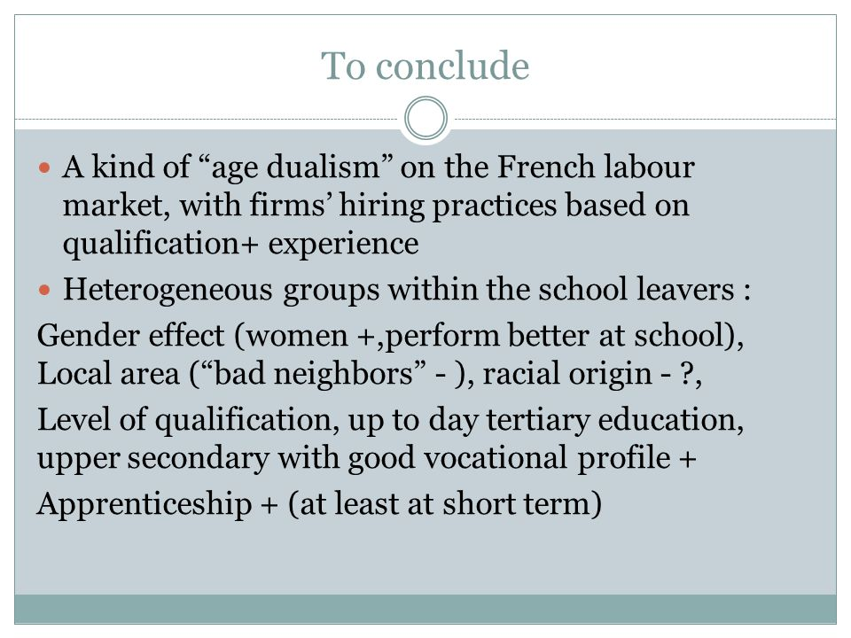 To conclude A kind of age dualism on the French labour market, with firms hiring practices based on qualification+ experience Heterogeneous groups within the school leavers : Gender effect (women +,perform better at school), Local area (bad neighbors - ), racial origin - , Level of qualification, up to day tertiary education, upper secondary with good vocational profile + Apprenticeship + (at least at short term)