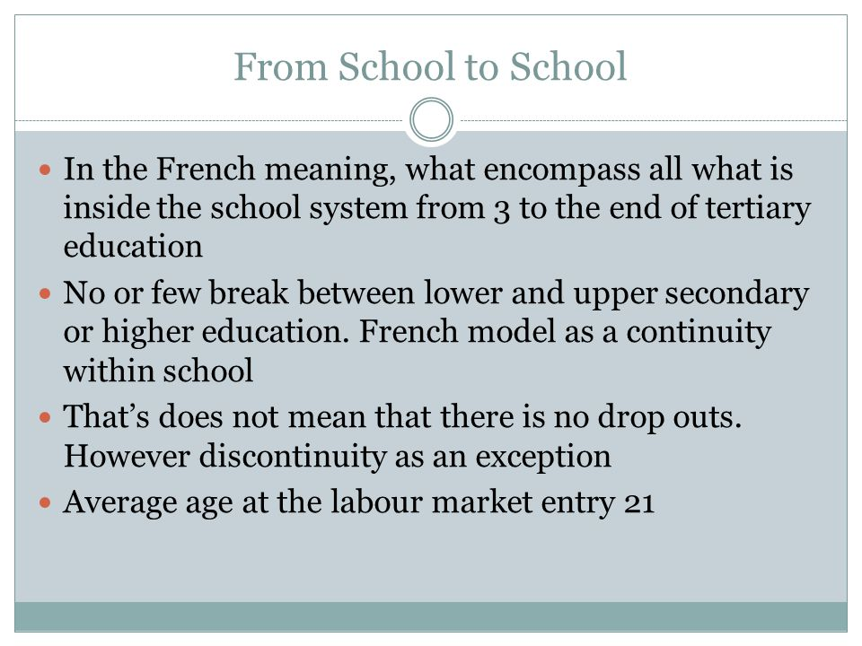 From School to School In the French meaning, what encompass all what is inside the school system from 3 to the end of tertiary education No or few break between lower and upper secondary or higher education.