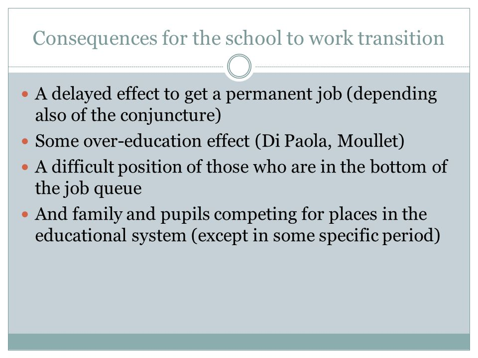 Consequences for the school to work transition A delayed effect to get a permanent job (depending also of the conjuncture) Some over-education effect (Di Paola, Moullet) A difficult position of those who are in the bottom of the job queue And family and pupils competing for places in the educational system (except in some specific period)