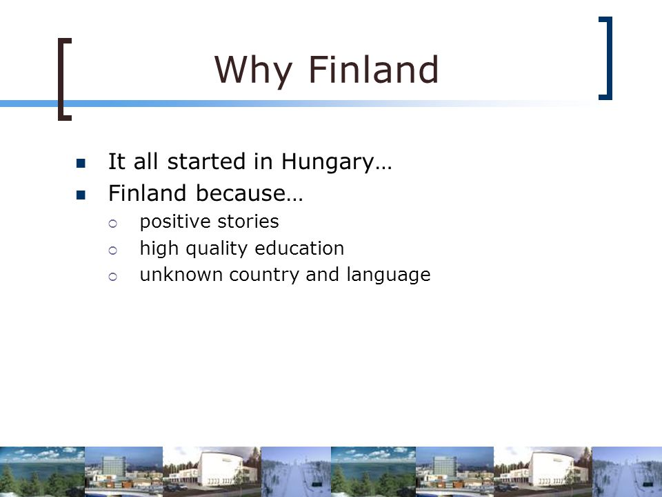 Why Finland It all started in Hungary… Finland because… positive stories high quality education unknown country and language