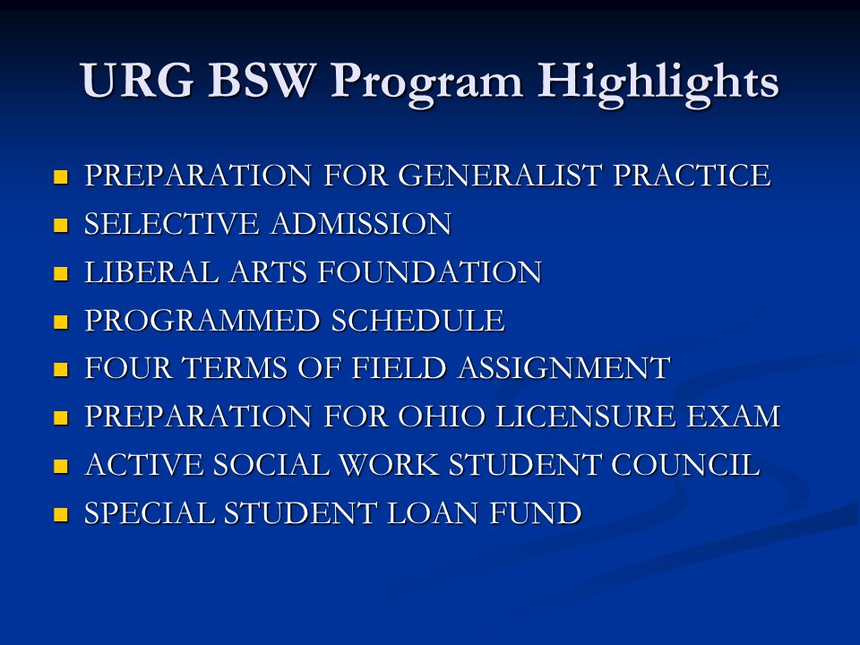 URG BSW Program Highlights PREPARATION FOR GENERALIST PRACTICE PREPARATION FOR GENERALIST PRACTICE SELECTIVE ADMISSION SELECTIVE ADMISSION LIBERAL ARTS FOUNDATION LIBERAL ARTS FOUNDATION PROGRAMMED SCHEDULE PROGRAMMED SCHEDULE FOUR TERMS OF FIELD ASSIGNMENT FOUR TERMS OF FIELD ASSIGNMENT PREPARATION FOR OHIO LICENSURE EXAM PREPARATION FOR OHIO LICENSURE EXAM ACTIVE SOCIAL WORK STUDENT COUNCIL ACTIVE SOCIAL WORK STUDENT COUNCIL SPECIAL STUDENT LOAN FUND SPECIAL STUDENT LOAN FUND