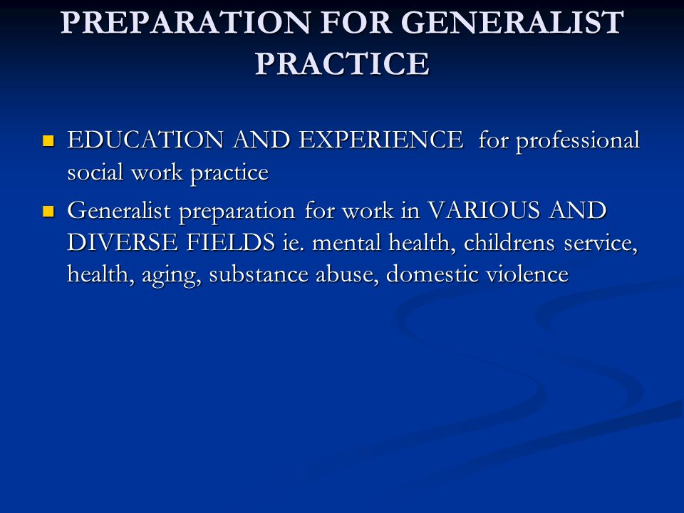 PREPARATION FOR GENERALIST PRACTICE EDUCATION AND EXPERIENCE for professional social work practice EDUCATION AND EXPERIENCE for professional social wo