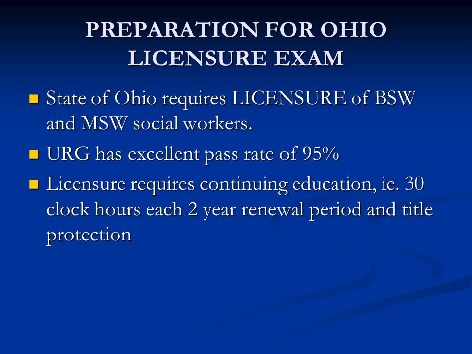 PREPARATION FOR OHIO LICENSURE EXAM State of Ohio requires LICENSURE of BSW and MSW social workers. State of Ohio requires LICENSURE of BSW and MSW so