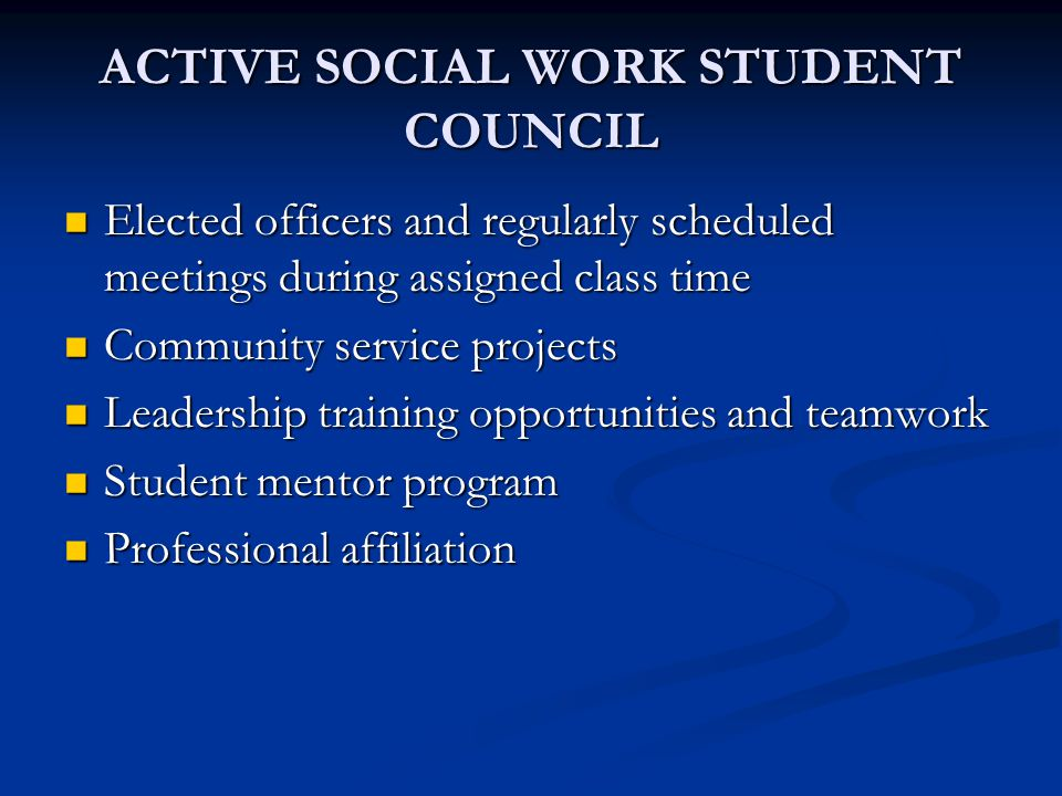 ACTIVE SOCIAL WORK STUDENT COUNCIL Elected officers and regularly scheduled meetings during assigned class time Elected officers and regularly scheduled meetings during assigned class time Community service projects Community service projects Leadership training opportunities and teamwork Leadership training opportunities and teamwork Student mentor program Student mentor program Professional affiliation Professional affiliation