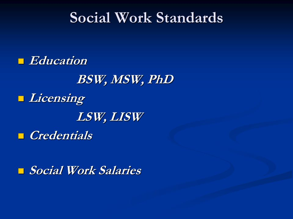 Social Work Standards Education Education BSW, MSW, PhD Licensing Licensing LSW, LISW Credentials Credentials Social Work Salaries Social Work Salarie