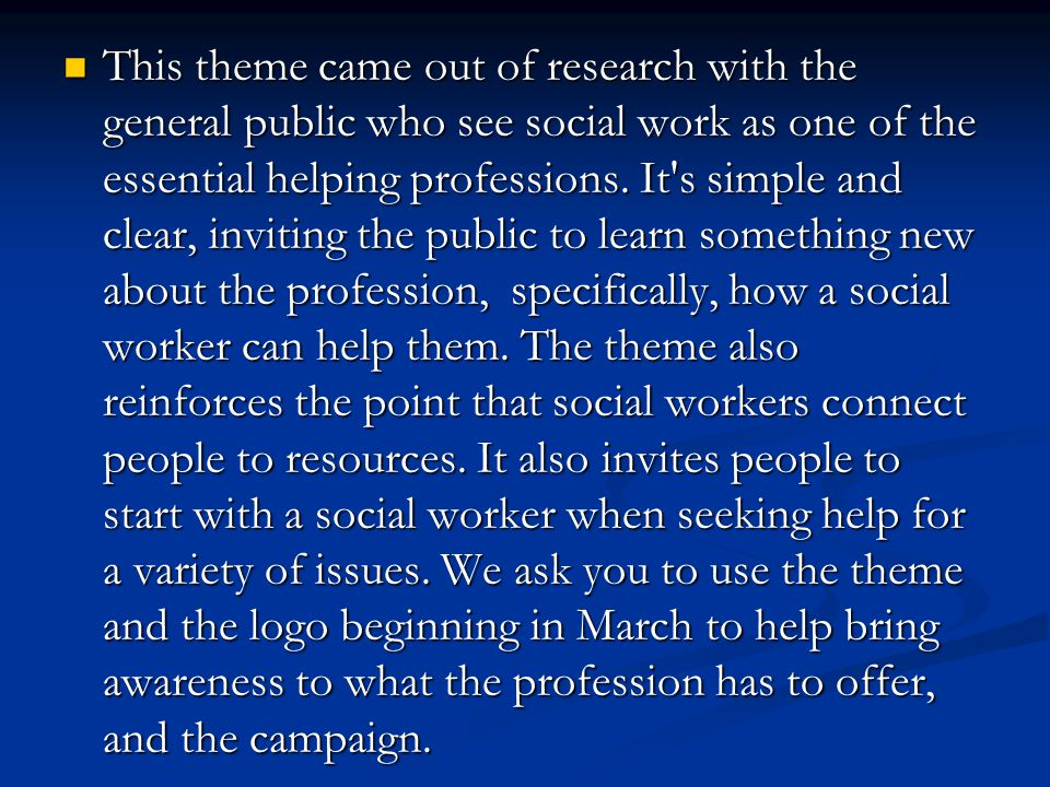 This theme came out of research with the general public who see social work as one of the essential helping professions. It's simple and clear, inviti