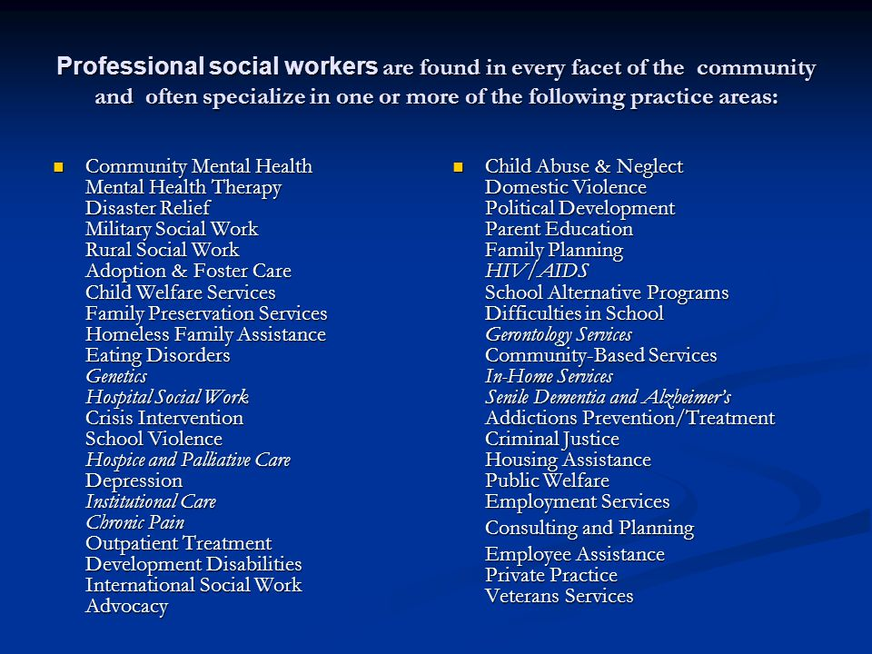 Professional social workers are found in every facet of the community and often specialize in one or more of the following practice areas: Community Mental Health Mental Health Therapy Disaster Relief Military Social Work Rural Social Work Adoption & Foster Care Child Welfare Services Family Preservation Services Homeless Family Assistance Eating Disorders Genetics Hospital Social Work Crisis Intervention School Violence Hospice and Palliative Care Depression Institutional Care Chronic Pain Outpatient Treatment Development Disabilities International Social Work Advocacy Community Mental Health Mental Health Therapy Disaster Relief Military Social Work Rural Social Work Adoption & Foster Care Child Welfare Services Family Preservation Services Homeless Family Assistance Eating Disorders Genetics Hospital Social Work Crisis Intervention School Violence Hospice and Palliative Care Depression Institutional Care Chronic Pain Outpatient Treatment Development Disabilities International Social Work Advocacy Child Abuse & Neglect Domestic Violence Political Development Parent Education Family Planning HIV/AIDS School Alternative Programs Difficulties in School Gerontology Services Community-Based Services In-Home Services Senile Dementia and Alzheimers Addictions Prevention/Treatment Criminal Justice Housing Assistance Public Welfare Employment Services Consulting and Planning Employee Assistance Private Practice Veterans Services