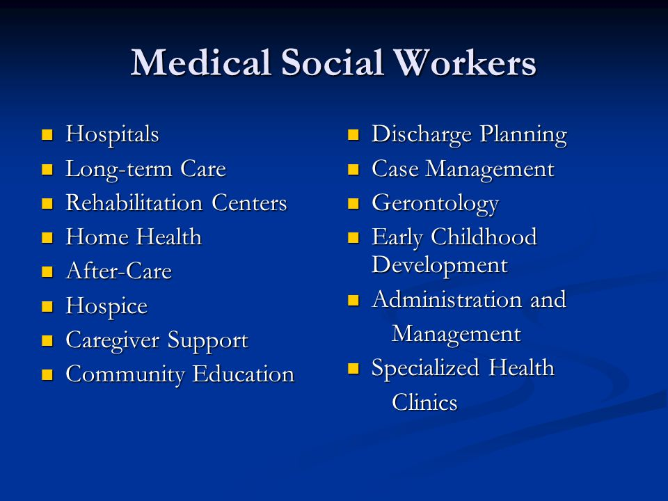 Medical Social Workers Hospitals Hospitals Long-term Care Long-term Care Rehabilitation Centers Rehabilitation Centers Home Health Home Health After-C