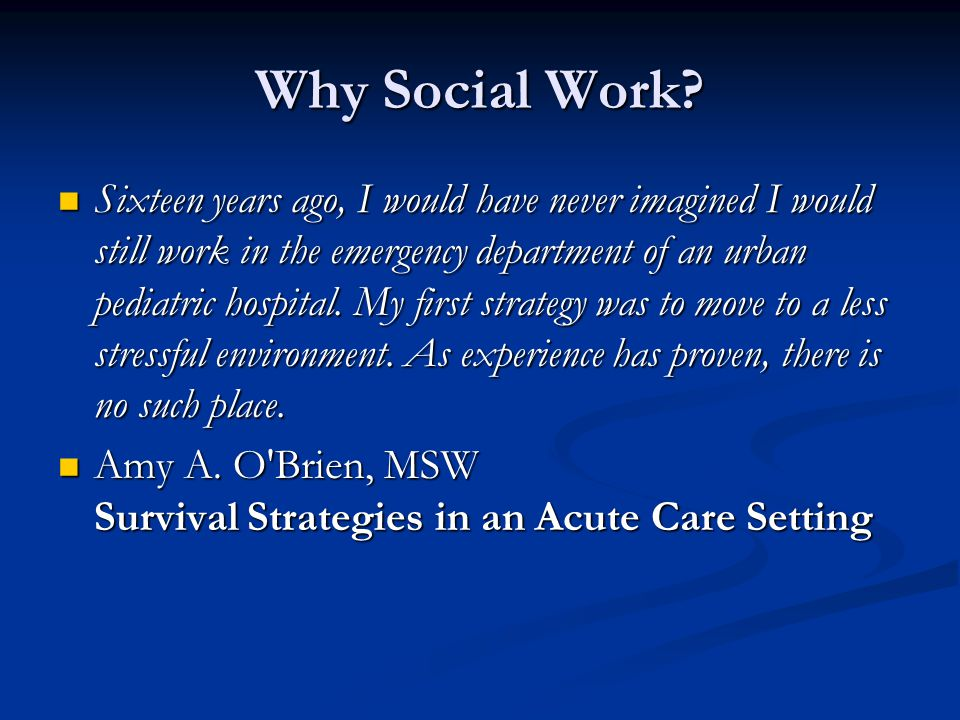 Why Social Work? Sixteen years ago, I would have never imagined I would still work in the emergency department of an urban pediatric hospital. My firs