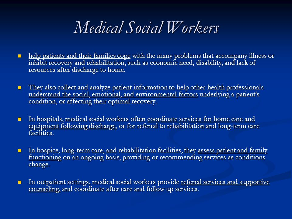 Medical Social Workers help patients and their families cope with the many problems that accompany illness or inhibit recovery and rehabilitation, such as economic need, disability, and lack of resources after discharge to home.