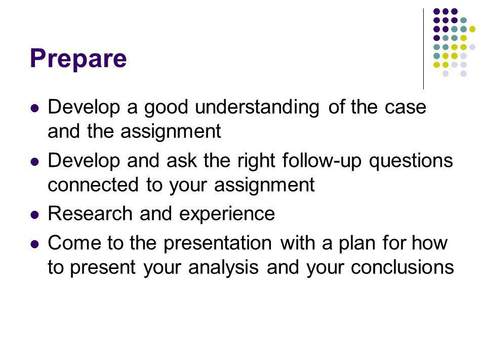 Prepare Develop a good understanding of the case and the assignment Develop and ask the right follow-up questions connected to your assignment Research and experience Come to the presentation with a plan for how to present your analysis and your conclusions