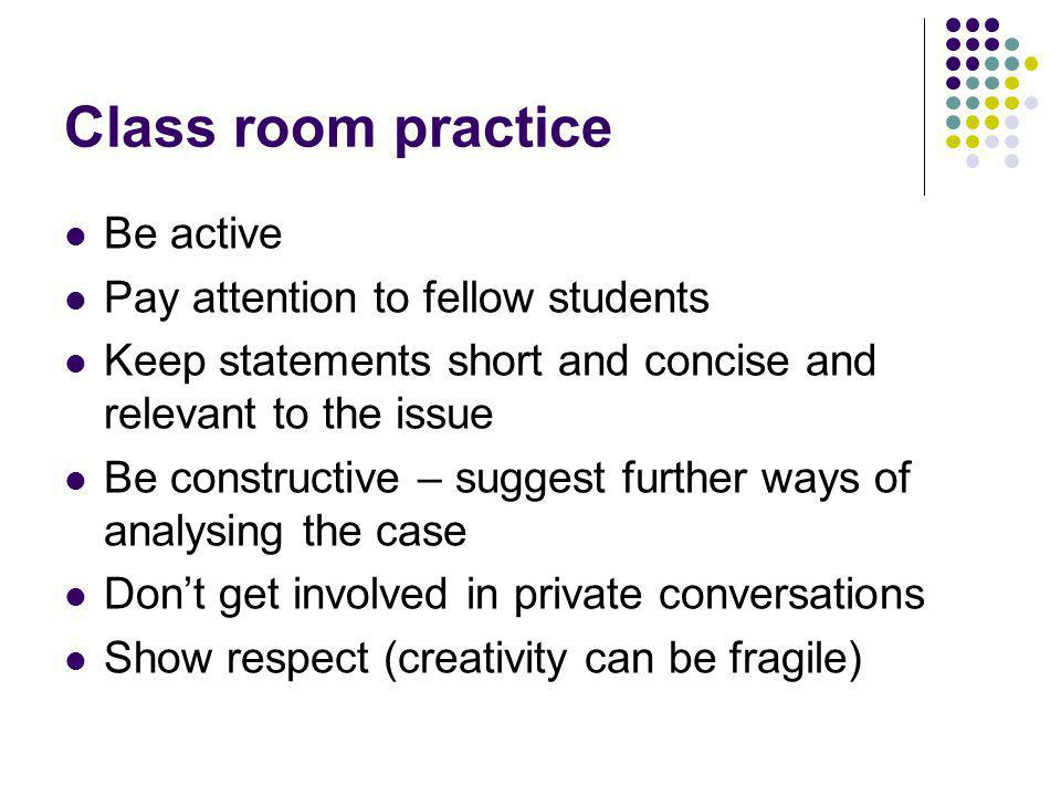Class room practice Be active Pay attention to fellow students Keep statements short and concise and relevant to the issue Be constructive – suggest further ways of analysing the case Dont get involved in private conversations Show respect (creativity can be fragile)