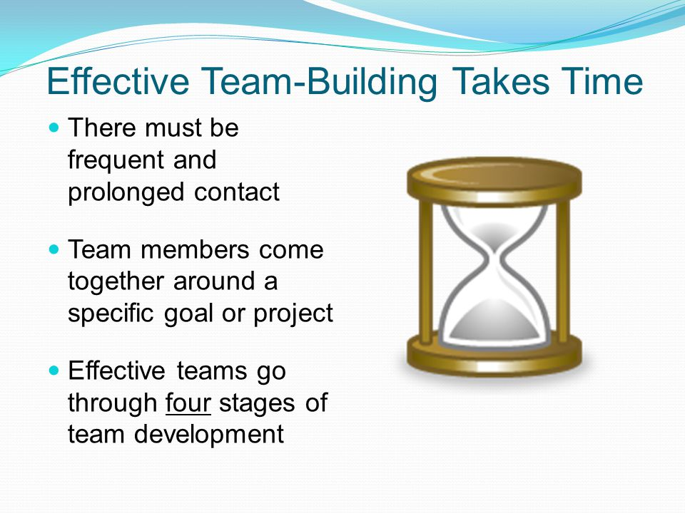 Effective Team-Building Takes Time There must be frequent and prolonged contact Team members come together around a specific goal or project Effective