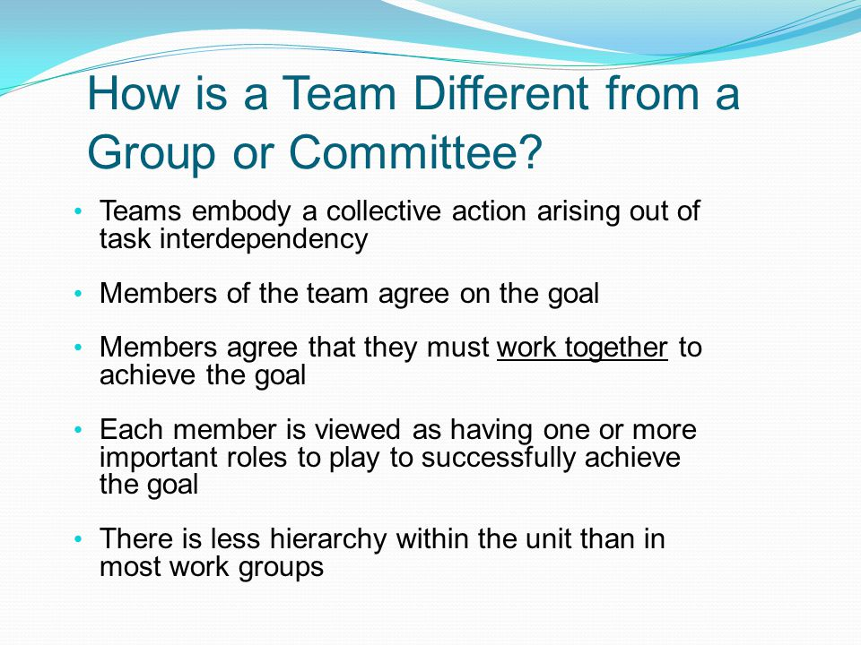 How is a Team Different from a Group or Committee? Teams embody a collective action arising out of task interdependency Members of the team agree on t