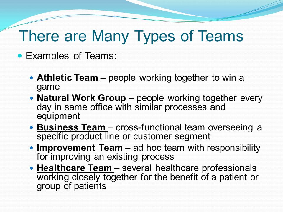 There are Many Types of Teams Examples of Teams: Athletic Team – people working together to win a game Natural Work Group – people working together ev