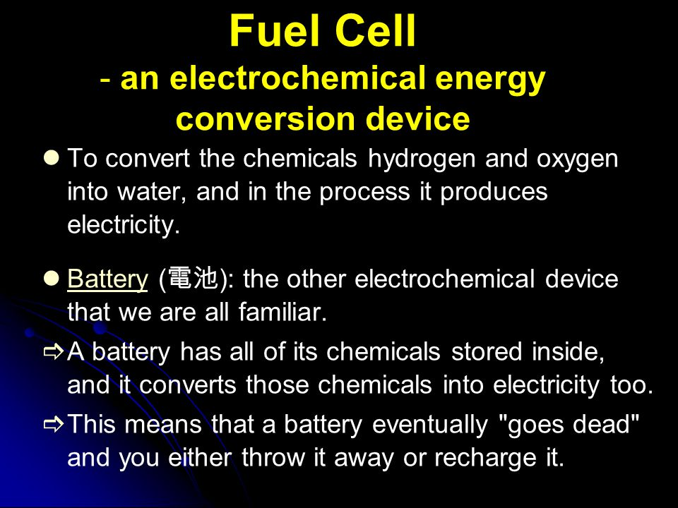 Fuel Cell - an electrochemical energy conversion device To convert the chemicals hydrogen and oxygen into water, and in the process it produces electr