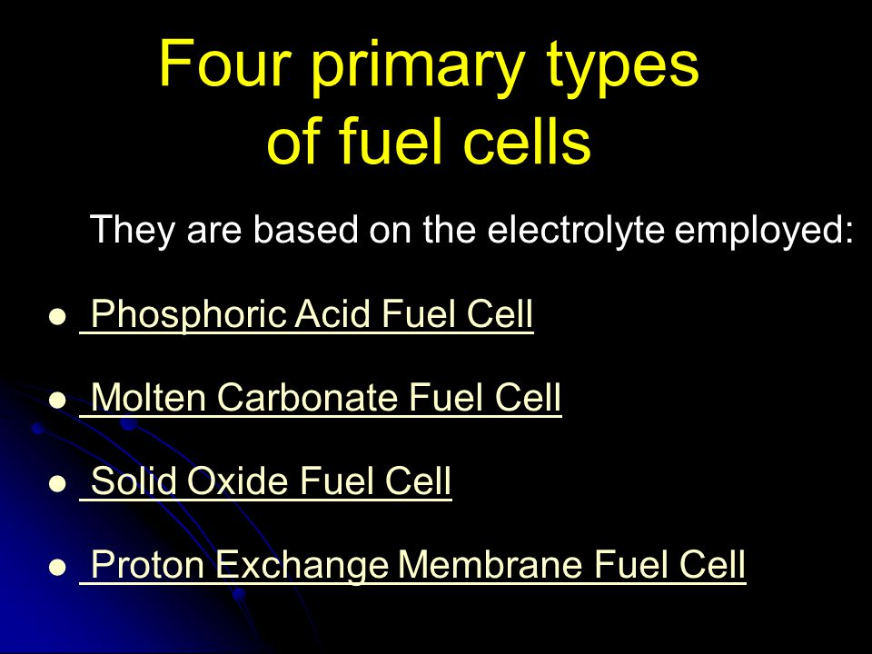 Four primary types of fuel cells They are based on the electrolyte employed: Phosphoric Acid Fuel Cell Molten Carbonate Fuel Cell Solid Oxide Fuel Cel