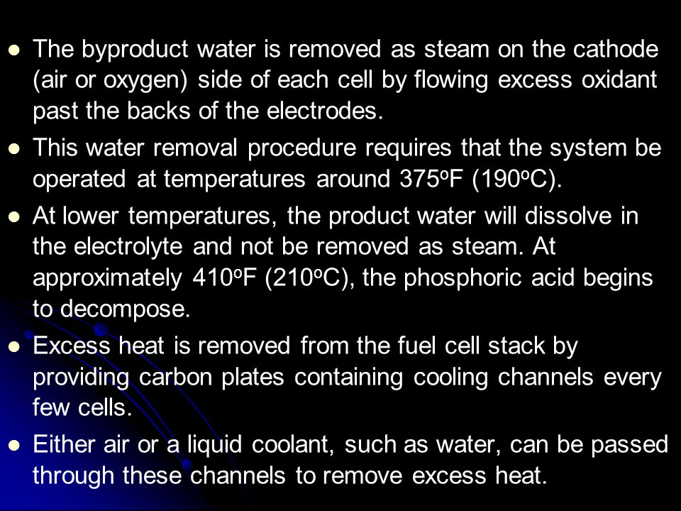 The byproduct water is removed as steam on the cathode (air or oxygen) side of each cell by flowing excess oxidant past the backs of the electrodes. T