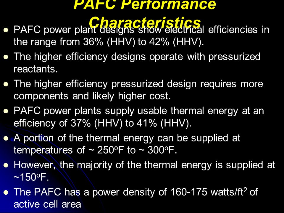 PAFC Performance Characteristics PAFC power plant designs show electrical efficiencies in the range from 36% (HHV) to 42% (HHV). The higher efficiency