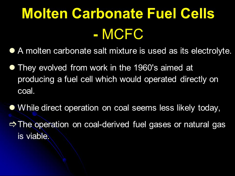Molten Carbonate Fuel Cells - MCFC A molten carbonate salt mixture is used as its electrolyte. They evolved from work in the 1960's aimed at producing