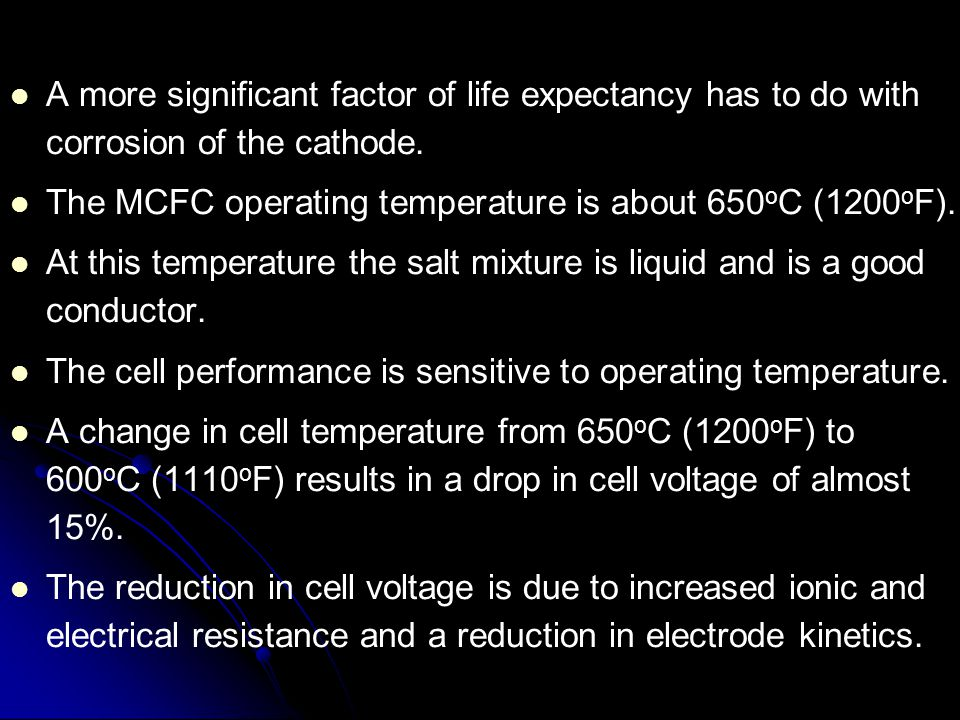 A more significant factor of life expectancy has to do with corrosion of the cathode. The MCFC operating temperature is about 650 o C (1200 o F). At t