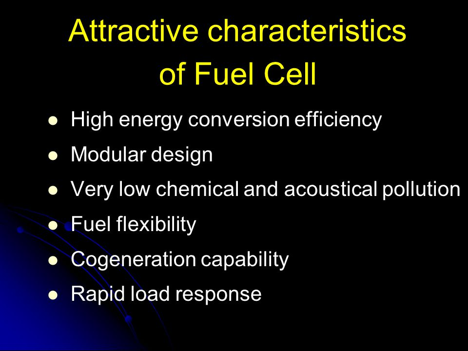 Attractive characteristics of Fuel Cell High energy conversion efficiency Modular design Very low chemical and acoustical pollution Fuel flexibility C