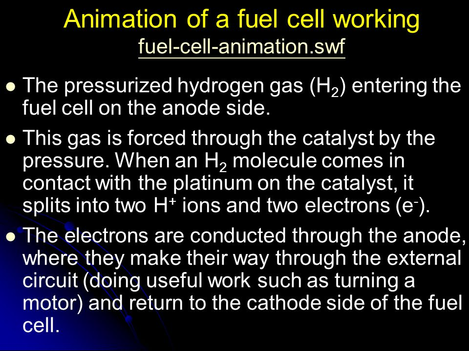 Animation of a fuel cell working fuel-cell-animation.swf fuel-cell-animation.swf The pressurized hydrogen gas (H 2 ) entering the fuel cell on the ano