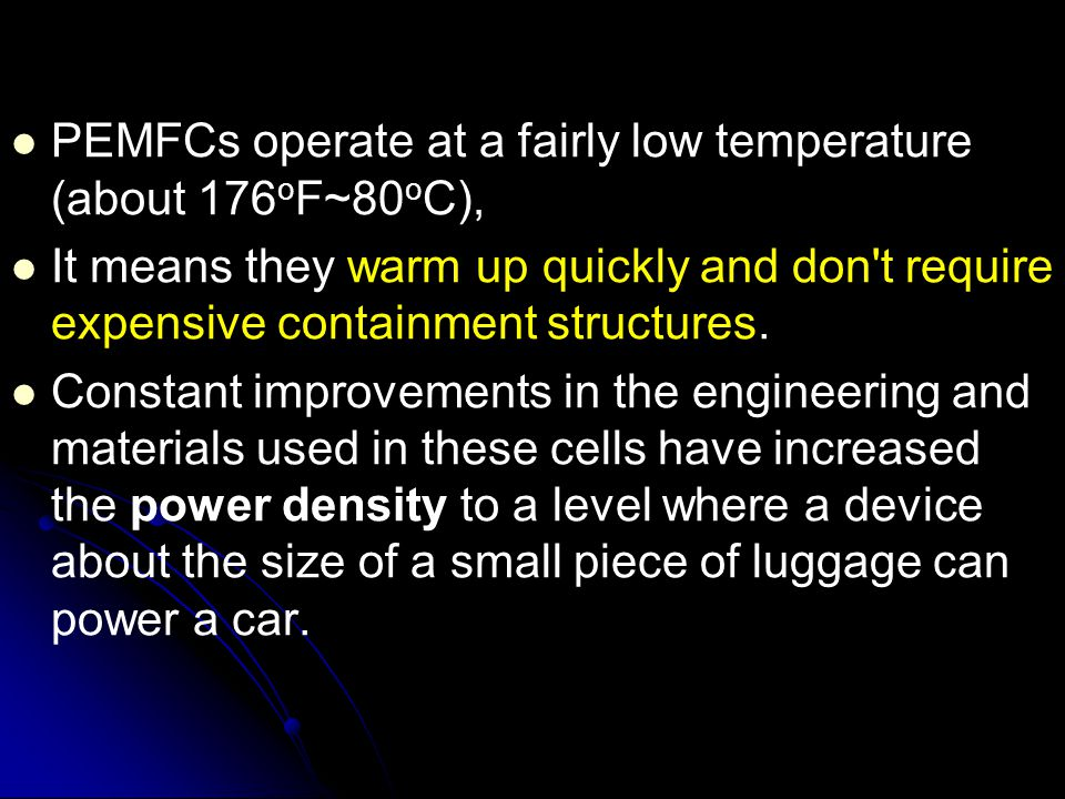 PEMFCs operate at a fairly low temperature (about 176 o F~80 o C), It means they warm up quickly and don't require expensive containment structures. C