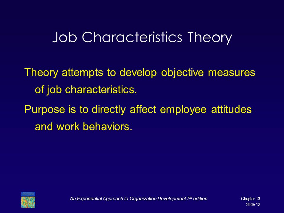 An Experiential Approach to Organization Development 7 th editionChapter 13 Slide 12 Job Characteristics Theory Theory attempts to develop objective measures of job characteristics.