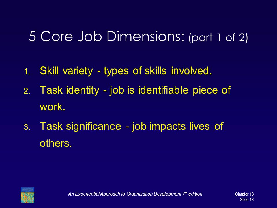 An Experiential Approach to Organization Development 7 th editionChapter 13 Slide 13 5 Core Job Dimensions: (part 1 of 2) 1. Skill variety - types of