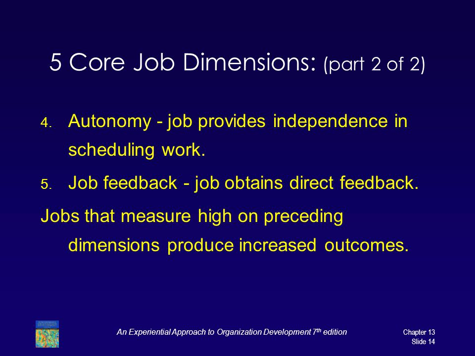 An Experiential Approach to Organization Development 7 th editionChapter 13 Slide 14 5 Core Job Dimensions: (part 2 of 2) 4. Autonomy - job provides i