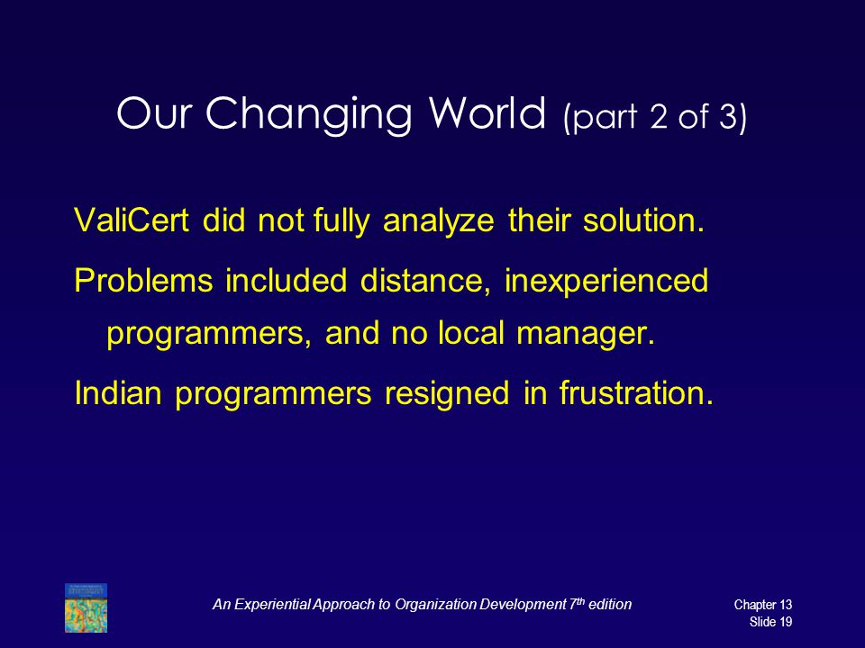 An Experiential Approach to Organization Development 7 th editionChapter 13 Slide 19 Our Changing World (part 2 of 3) ValiCert did not fully analyze t