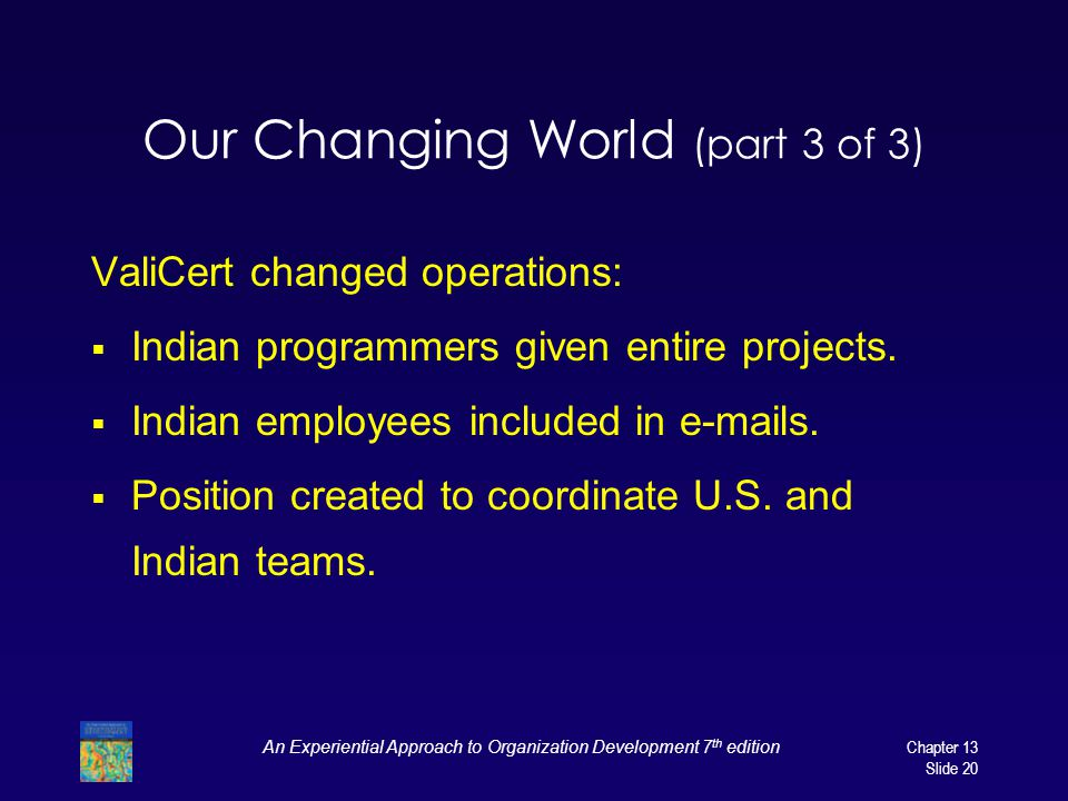 An Experiential Approach to Organization Development 7 th editionChapter 13 Slide 20 Our Changing World (part 3 of 3) ValiCert changed operations: Ind