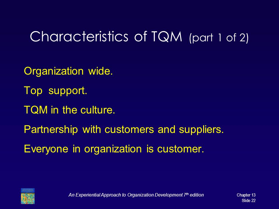 An Experiential Approach to Organization Development 7 th editionChapter 13 Slide 22 Characteristics of TQM (part 1 of 2) Organization wide. Top suppo