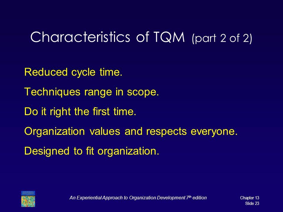 An Experiential Approach to Organization Development 7 th editionChapter 13 Slide 23 Characteristics of TQM (part 2 of 2) Reduced cycle time. Techniqu