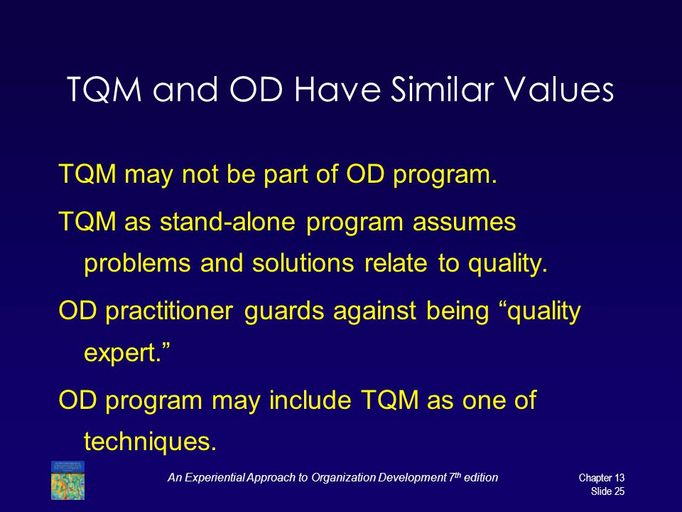 An Experiential Approach to Organization Development 7 th editionChapter 13 Slide 25 TQM and OD Have Similar Values TQM may not be part of OD program.