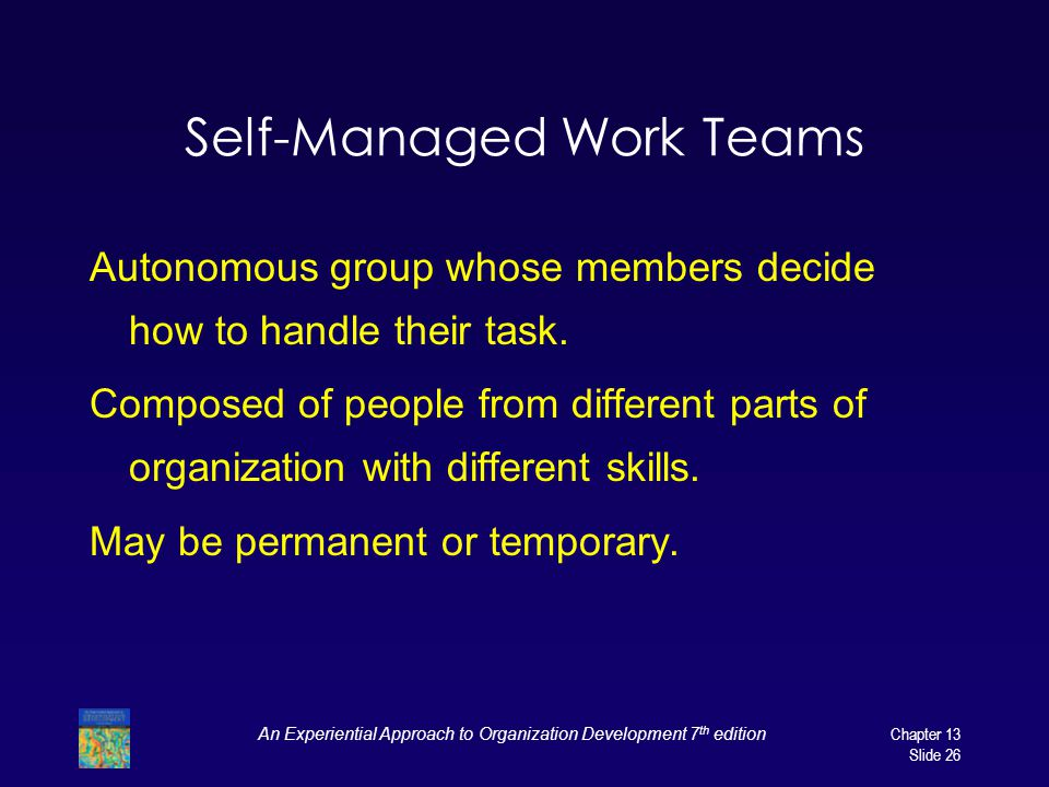 An Experiential Approach to Organization Development 7 th editionChapter 13 Slide 26 Self-Managed Work Teams Autonomous group whose members decide how