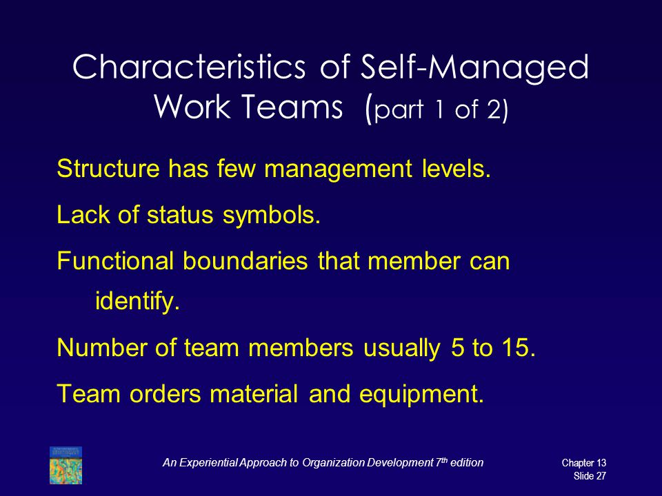 An Experiential Approach to Organization Development 7 th editionChapter 13 Slide 27 Characteristics of Self-Managed Work Teams ( part 1 of 2) Structure has few management levels.