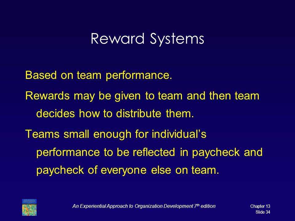 An Experiential Approach to Organization Development 7 th editionChapter 13 Slide 34 Reward Systems Based on team performance.