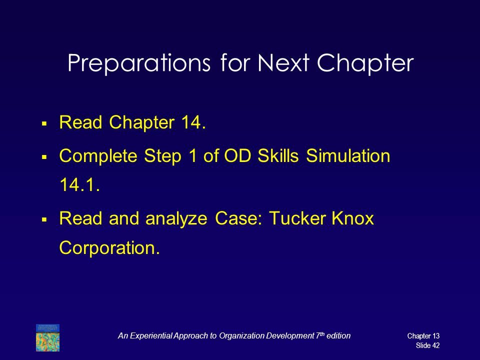 An Experiential Approach to Organization Development 7 th editionChapter 13 Slide 42 Preparations for Next Chapter Read Chapter 14. Complete Step 1 of