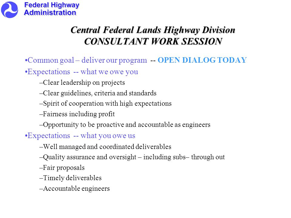 Central Federal Lands Highway Division CONSULTANT WORK SESSION Common goal – deliver our program -- OPEN DIALOG TODAY Expectations -- what we owe you