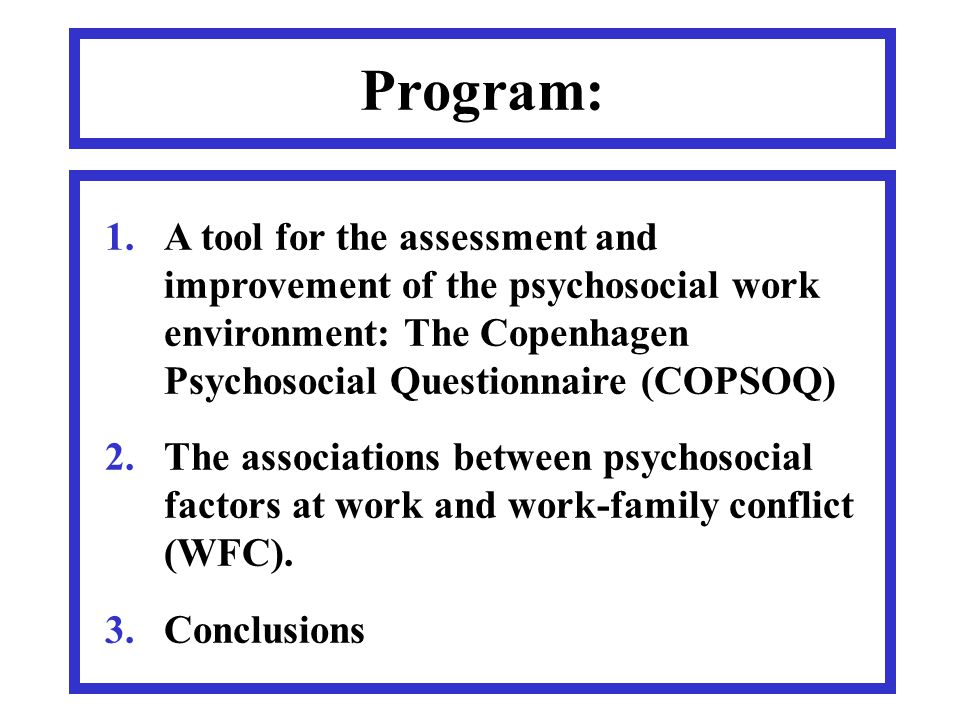Program: 1.A tool for the assessment and improvement of the psychosocial work environment: The Copenhagen Psychosocial Questionnaire (COPSOQ) 2.The associations between psychosocial factors at work and work-family conflict (WFC).