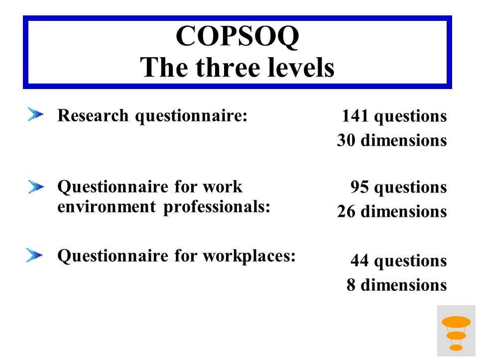 COPSOQ The three levels Research questionnaire: Questionnaire for work environment professionals: Questionnaire for workplaces: 141 questions 30 dimensions 95 questions 26 dimensions 44 questions 8 dimensions