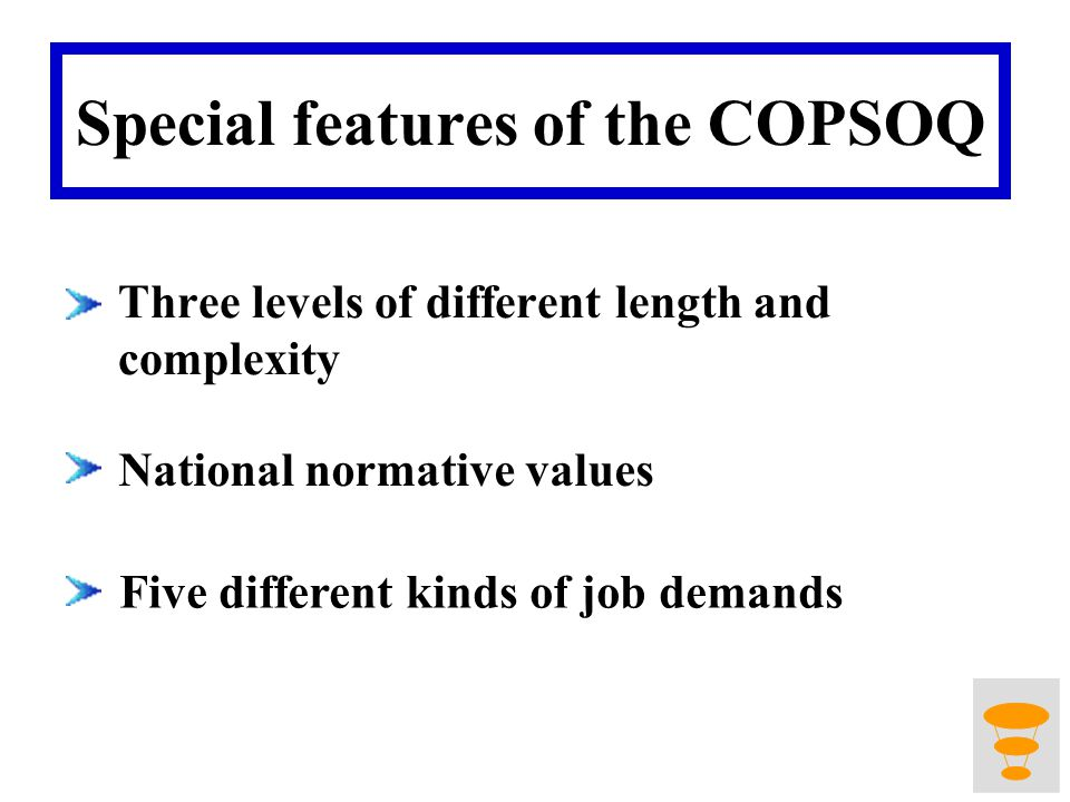Special features of the COPSOQ Three levels of different length and complexity National normative values Five different kinds of job demands