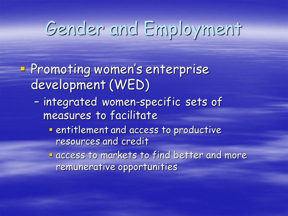 Gender and Employment Promoting womens enterprise development (WED) Promoting womens enterprise development (WED) –integrated women-specific sets of measures to facilitate entitlement and access to productive resources and credit entitlement and access to productive resources and credit access to markets to find better and more remunerative opportunities access to markets to find better and more remunerative opportunities