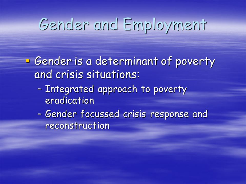 Gender and Employment Gender is a determinant of poverty and crisis situations: Gender is a determinant of poverty and crisis situations: –Integrated approach to poverty eradication –Gender focussed crisis response and reconstruction