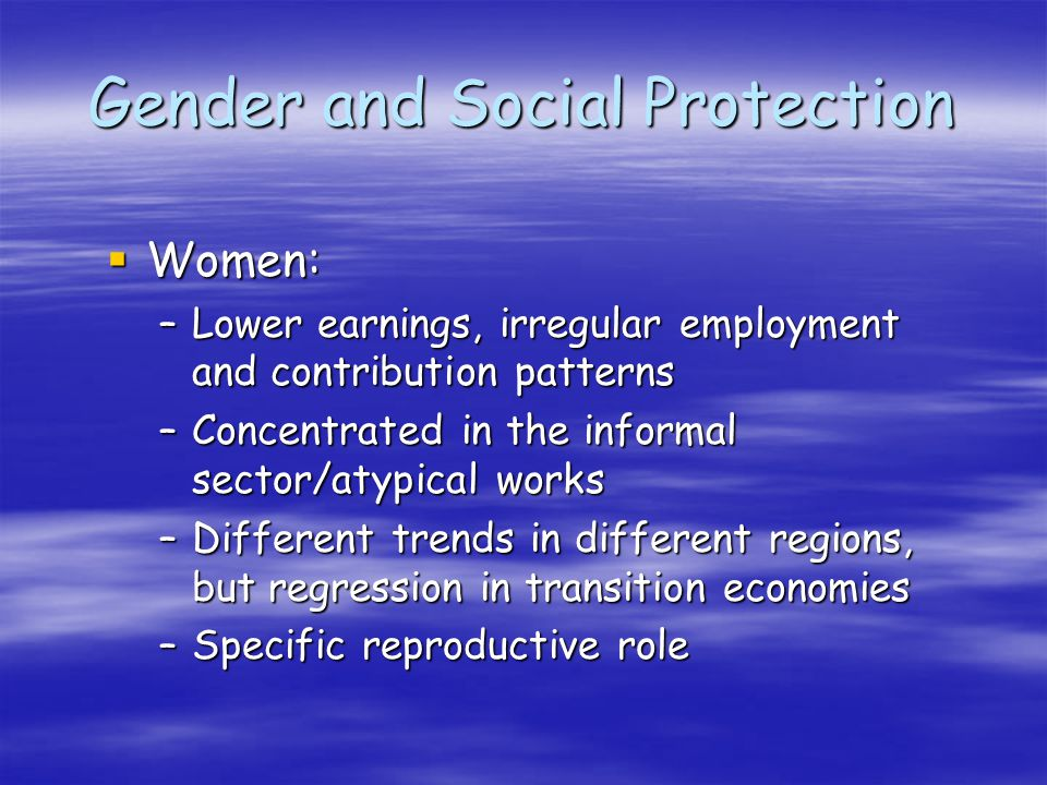 Gender and Social Protection Women: Women: –Lower earnings, irregular employment and contribution patterns –Concentrated in the informal sector/atypical works –Different trends in different regions, but regression in transition economies –Specific reproductive role