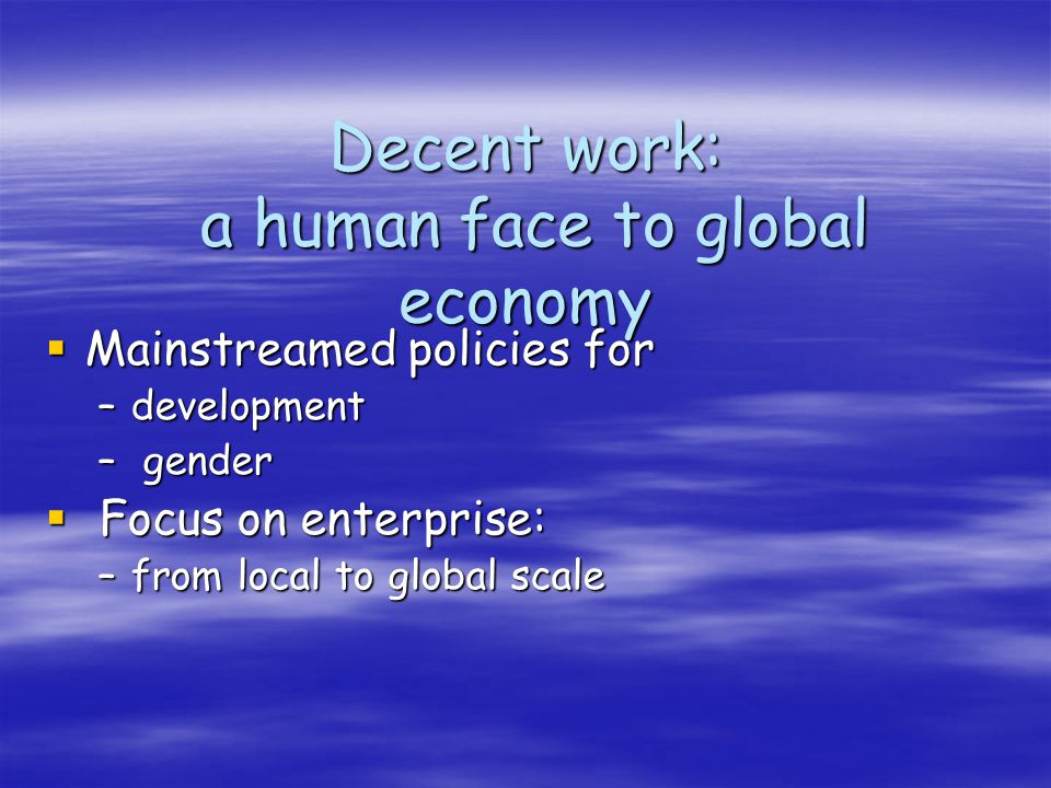 Decent work: a human face to global economy Mainstreamed policies for Mainstreamed policies for –development – gender Focus on enterprise: Focus on enterprise: –from local to global scale