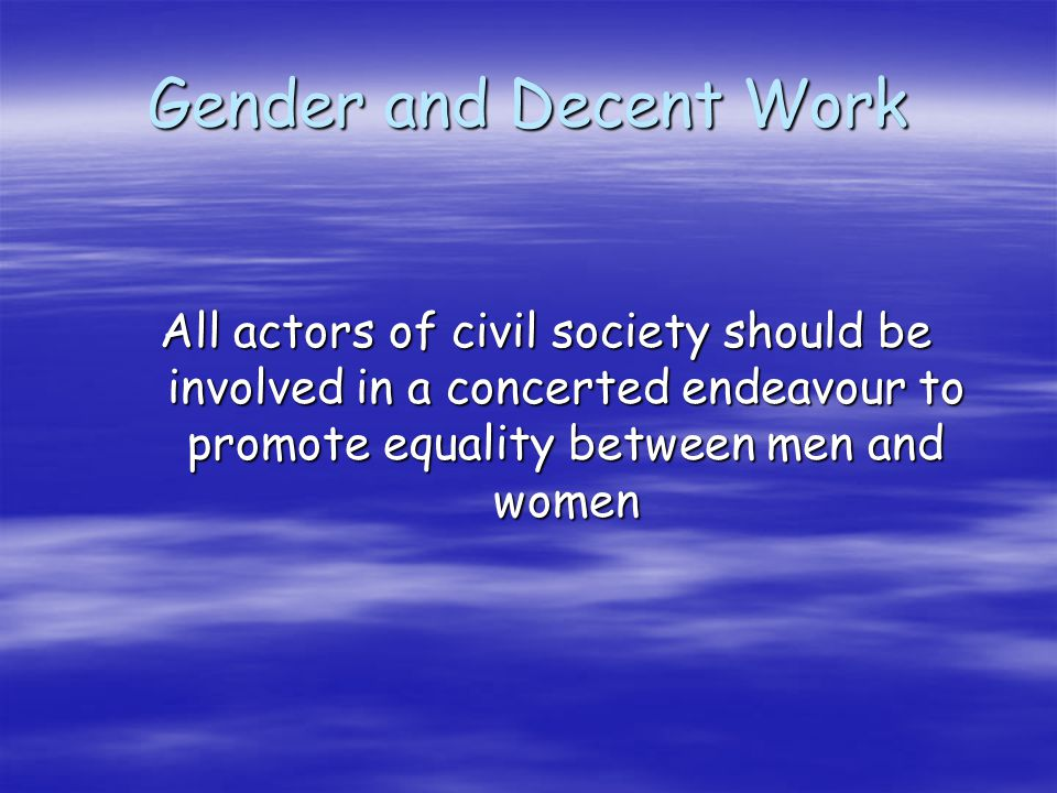 Gender and Decent Work All actors of civil society should be involved in a concerted endeavour to promote equality between men and women